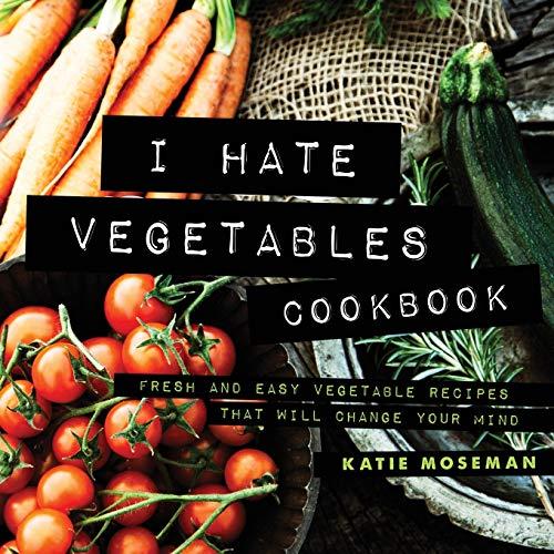 I Hate Vegetables Cookbook: Fresh and Easy Vegetable Recipes...