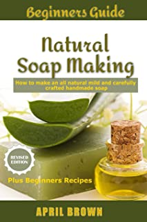 Beginners Guide Natural Soap Making: How to make an all-natural mild and carefully crafted handmade soap Plus Beginners Recipes