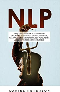 Nlp: The Essential Guide for Beginners Explaining the Secrets on Mind Control, Manipulation, Dark Psychology, Persuasion, ...
