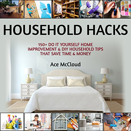 Household Hacks: 150+ Do It Yourself Home Improvement & DIY Household Tips That Save Time & Money cover art