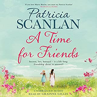 A Time for Friends                   By:                                                                                                                                 Patricia Scanlan                               Narrated by:                                                                                                                                 Grainne Gillis                      Length: 15 hrs and 26 mins     15 ratings     Overall 3.6