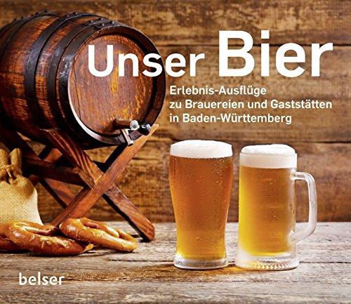 Unser Bier: Erlebnis-Ausflüge zu Brauereien und Gaststätten in Baden-Württemberg