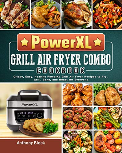 PowerXL Grill Air Fryer Combo Cookbook: Crispy, Easy, Healthy PowerXL Grill Air Fryer Recipes to Fry, Grill, Bake, and Roast for Everyone