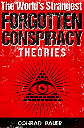 The World's Strangest  Forgotten  Conspiracy Theories by [Conrad Bauer]