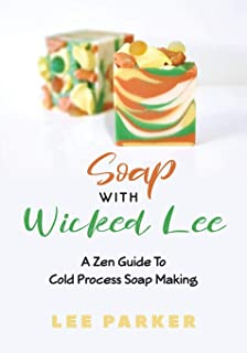 Soap With Wicked Lee: A Zen Guide To Soap Making