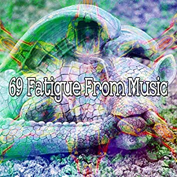 69 Fatigue from Music