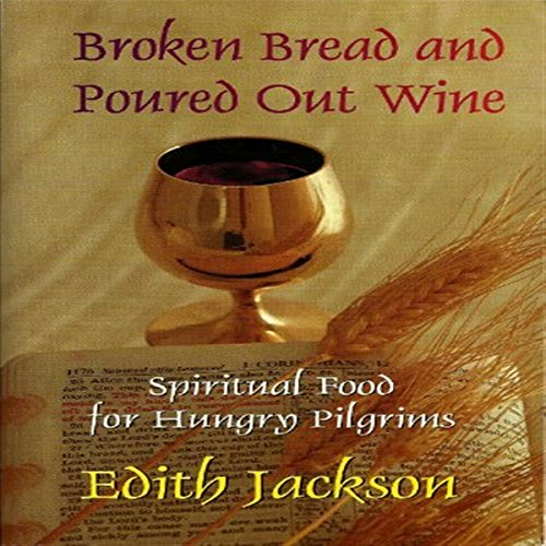 Broken Bread and Poured Out Wine     Spiritual Food for Hungry Pilgrims              By:                                                                                                                                 Edith Jackson                               Narrated by:                                                                                                                                 Andi Hicks                      Length: 15 hrs and 10 mins     2 ratings     Overall 5.0