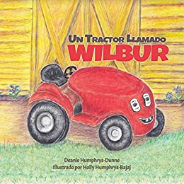 Un Tractor Llamado Wilbur: Las Amistades Duran Para Siempre (Spanish Edition) by [Deanie Humphrys-Dunne, Holly Humphrys-Bajaj, Laura Carmona]