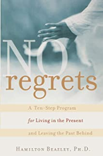 No Regrets: A Ten–Step Program for Living in the Present and Leaving the Past Behind