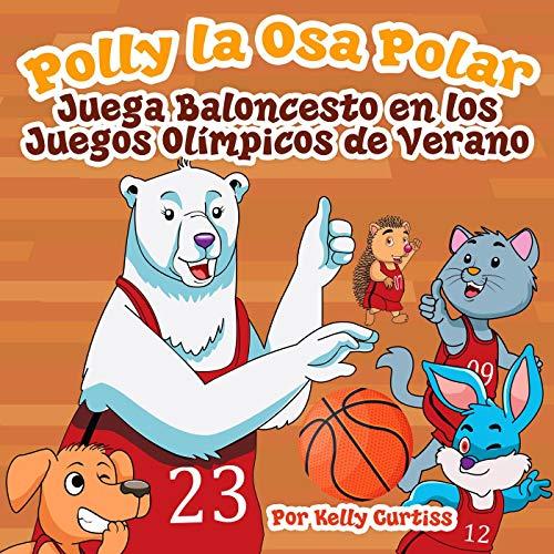 Polly la Osa Polar juega baloncesto en los Juegos Olímpicos de verano (Spanish Books for Kids, Español Libros para Niños nº 3)