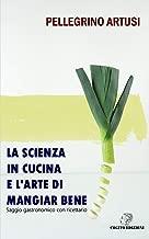 La scienza in cucina e l'arte di mangiar bene: Saggio gastronomico con ricettario (Italian Edition)