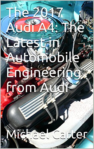 The 2017 Audi A4: The Latest in Automobile Engineering from Audi (English Edition)