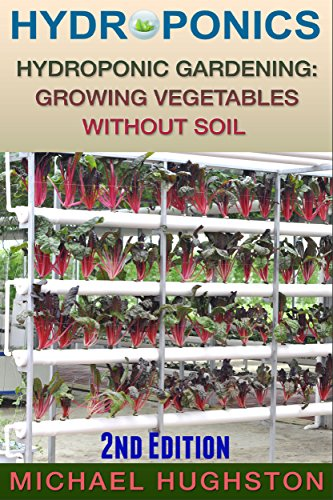 Hydroponics: Hydroponic Gardening: Growing Vegetables Without Soil (2nd Edition) (hydroponics, aquaculture, aquaponics, grow lights, hydrofarm, hydroponic systems, indoor garden) by [Michael Hughston]