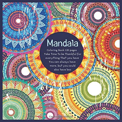 Mandala Coloring Book 120+ pages - Take time to be thankful for everything that you have. You can always have more, but you could also have less.