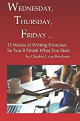 WEDNESDAY, THURSDAY, FRIDAY …: 13 Weeks of Writing Exercises So You'll Finish What You Start Paperback