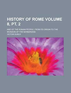 History of Rome; And of the Roman People, from Its Origin to the Invasion of the Barbarians Volume 8, PT. 2