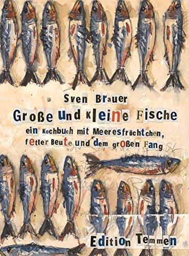 Große und kleine Fische: Ein Kochbuch mit Meeresfrüchten, fetter Beute und dem großen Fang