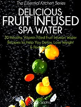 Delicious Fruit Infused Spa Water: 30 Healthy, Vitamin Filled Fruit Infusion Water Recipes to Help You Detox, Lose Weight and Feel Great (The Essential Kitchen Series Book 4) by [Sarah Sophia]