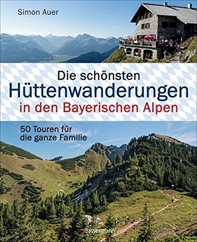 Die schönsten Hüttenwanderungen in den Bayerischen Alpen. 50 Touren für die ganze Familie. Allgäuer, Ammergauer, Berchtesgadener, Chiemgauer Alpen, ... Mit 50 Tourenkarten zum Download