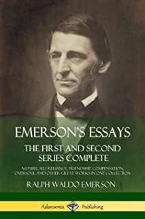 Emerson's Essays: The First and Second Series Complete - Nature, Self-Reliance, Friendship, Compensation, Oversoul and Other Great Works in One Collection