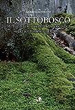 Il sottobosco. Miti, folclore e aspetti naturalistici dei sottoboschi italiani. Ediz. illustrata