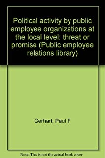 Political activity by public employee organizations at the local level: threat or promise (Public employee relations library)