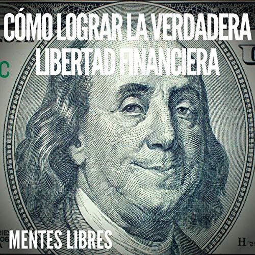 Como Lograr La Verdadera Libertad Financiera [How to Achieve True Financial Freedom] cover art
