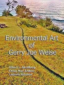 Environmental Art of Gerry Joe Weise: Volume 1 by [Gerry Joe Weise, Albert L. Sandberg, Chloe Mae Anders, Ludovic Gibsson]