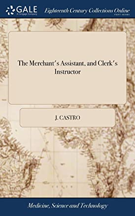 The Merchants Assistant, and Clerks Instructor: Containing the Practical Part of Business Demonstrated in