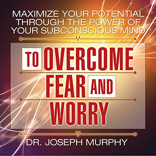 Maximize Your Potential Through the Power of Your Subconscious Mind to Overcome Fear and Worry audiobook cover art