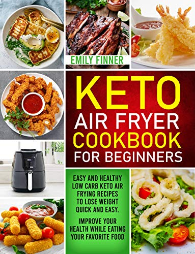 Keto Air Fryer Cookbook For Beginners: Easy and Healthy Low Carb Keto Air Frying Recipes To Lose Weight Quick and Easy. Improve Your Health While Eating Your Favorite Food