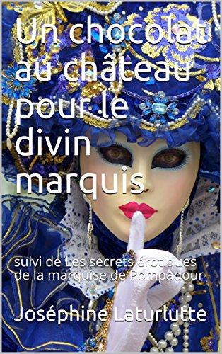 Un chocolat au château pour le divin marquis: suivi de Les secrets érotiques de la marquise de Pompadour (l'histoire de France érotique)