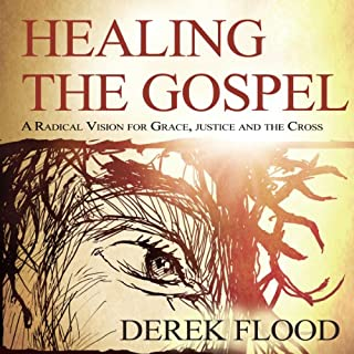 Healing the Gospel     A Radical Vision for Grace, Justice, and the Cross              Written by:                                                                                                                                 Derek Flood                               Narrated by:                                                                                                                                 Dan McGowan                      Length: 4 hrs and 10 mins     1 rating     Overall 5.0