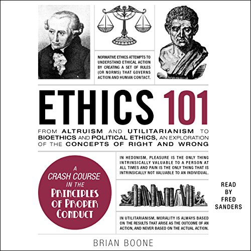 Ethics 101     From Altruism and Utilitarianism to Bioethics and Political Ethics, an Exploration of the Concepts of Right and Wrong              By:                                                                                                                                 Brian Boone                               Narrated by:                                                                                                                                 Fred Sanders                      Length: 7 hrs     11 ratings     Overall 4.2