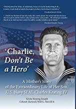 'Charlie, Don't Be a Hero': A Mother's Story of the Extraordinary Life of Her Son, U.S. Navy SEAL Charles Keating IV