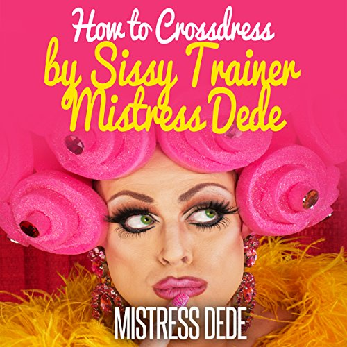 How to Crossdress by Sissy Trainer Mistress Dede audiobook cover art