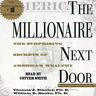 The Millionaire Next Door     The Surprising Secrets of America's Rich              Written by:                                                                                                                                 Thomas J. Stanley Ph.D.,                                                                                        William D. Danko Ph.D.                               Narrated by:                                                                                                                                 Cotter Smith                      Length: 8 hrs and 16 mins     164 ratings     Overall 4.6