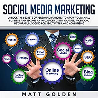 Social Media Marketing: Unlock the Secrets of Personal Branding to Grow Your Small Business and Become an Influencer Using YouTube, Facebook, Instagram, Blogging for SEO, Twitter, and Advertising audiobook cover art
