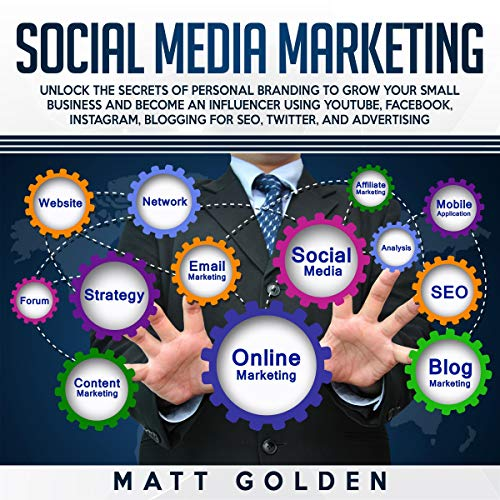 Social Media Marketing: Unlock the Secrets of Personal Branding to Grow Your Small Business and Become an Influencer Using YouTube, Facebook, Instagram, Blogging for SEO, Twitter, and Advertising cover art