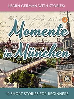 [André Klein]のLearn German with Stories: Momente in München – 10 Short Stories for Beginners (Dino lernt Deutsch 4) (German Edition)