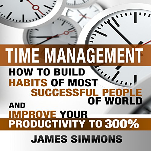 Time Management: How to Build Habits of Most Successful People of World and Improve Your Productivity to 300% audiobook cover art