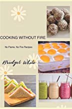 Cooking Without Fire No Flame, No Fire Recipes: No Flame, No Cooking, No Baking Simple Recipes for Everyone Especially for...