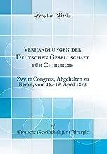 Verhandlungen der Deutschen Gesellschaft für Chirurgie: Zweite Congress, Abgehalten zu Berlin, vom 16.-19. April 1873 (Classic Reprint) (German Edition)