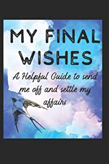 My Final Wishes: A Helpful Guide to Send me off, and settle my affairs
