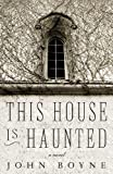 This House is Haunted: A Novel by the Author of The Heart's Invisible Furies