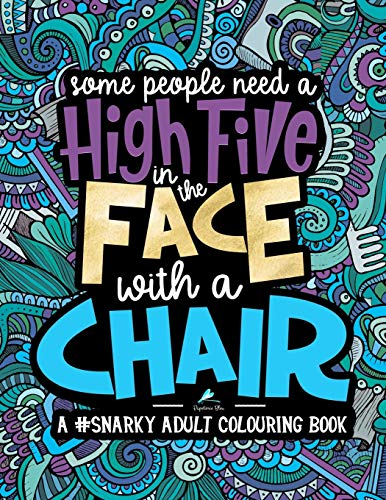 A Snarky Adult Colouring Book: Some People Need a High-Five, In the Face, With a Chair (Volume 2)