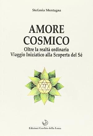 Amore cosmico. Oltre la realtà ordinaria. Viaggio iniziatico alla scoperta del sé