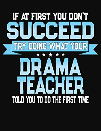 If At First You Dont Succeed Try Doing What Your Drama Teacher Told You To Do The First Time: College Ruled Writing Notebook Journal