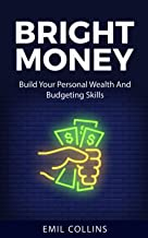 Bright Money: Build Your Personal Wealth And Budgeting Skills, A Simple Path to Manage Your Budget, Controlling Finance, A...