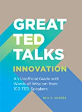 Great TED Talks: Innovation: An Unofficial Guide with Words of Wisdom from 100 TED Speakers